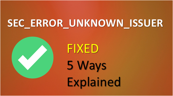 SEC_ERROR_UNKNOWN_ISSUER – 5 Ways to Fix This Error